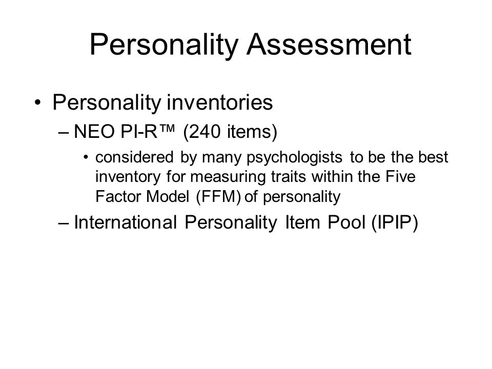 Personality Assessment Personality inventories –NEO PI-R (240 items) considered by many psychologists to be the best inventory for measuring traits wi