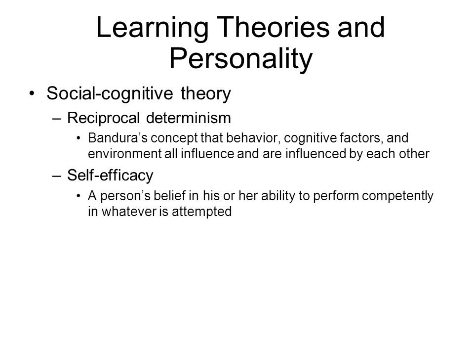Learning Theories and Personality Social-cognitive theory –Reciprocal determinism Banduras concept that behavior, cognitive factors, and environment a