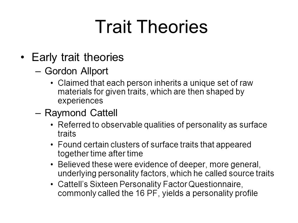 Trait Theories Early trait theories –Gordon Allport Claimed that each person inherits a unique set of raw materials for given traits, which are then s