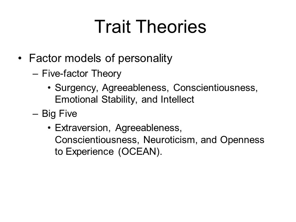 Trait Theories Factor models of personality –Five-factor Theory Surgency, Agreeableness, Conscientiousness, Emotional Stability, and Intellect –Big Fi