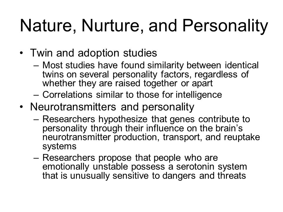Nature, Nurture, and Personality Twin and adoption studies –Most studies have found similarity between identical twins on several personality factors,