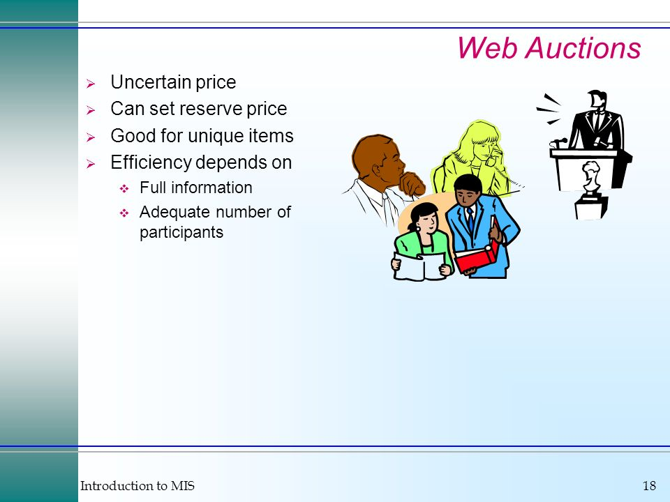 Introduction to MIS18 Web Auctions Uncertain price Can set reserve price Good for unique items Efficiency depends on Full information Adequate number of participants
