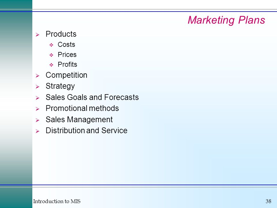 Introduction to MIS38 Marketing Plans Products Costs Prices Profits Competition Strategy Sales Goals and Forecasts Promotional methods Sales Management Distribution and Service