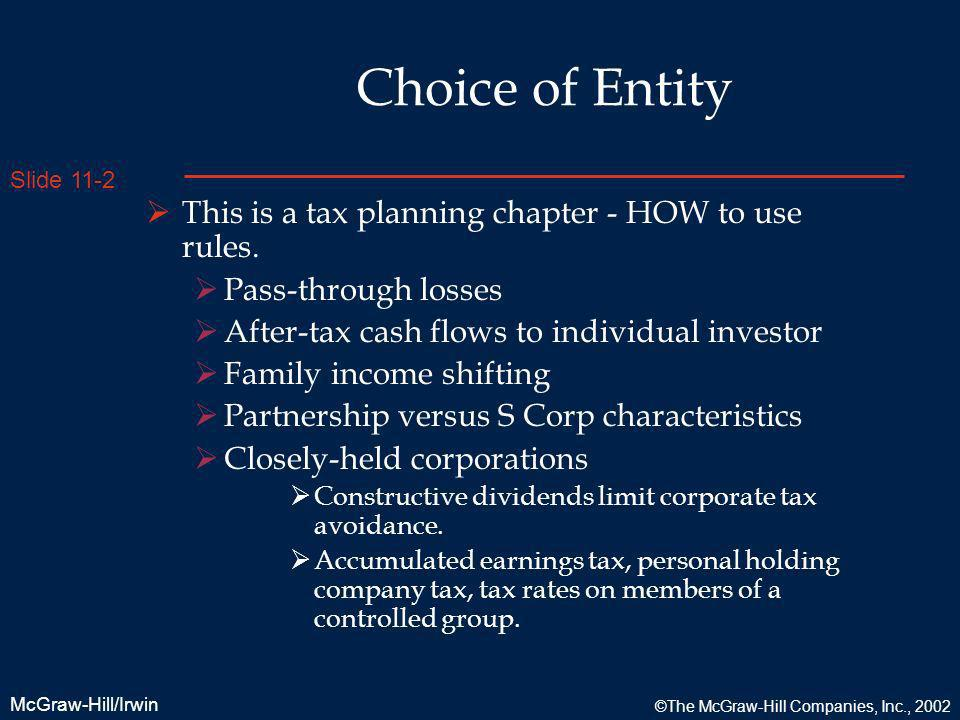 Slide 11-2 McGraw-Hill/Irwin ©The McGraw-Hill Companies, Inc., 2002 Choice of Entity This is a tax planning chapter - HOW to use rules. Pass-through l
