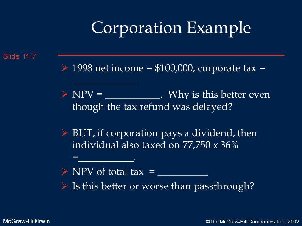 Slide 11-7 McGraw-Hill/Irwin ©The McGraw-Hill Companies, Inc., 2002 Corporation Example 1998 net income = $100,000, corporate tax = _____________ NPV