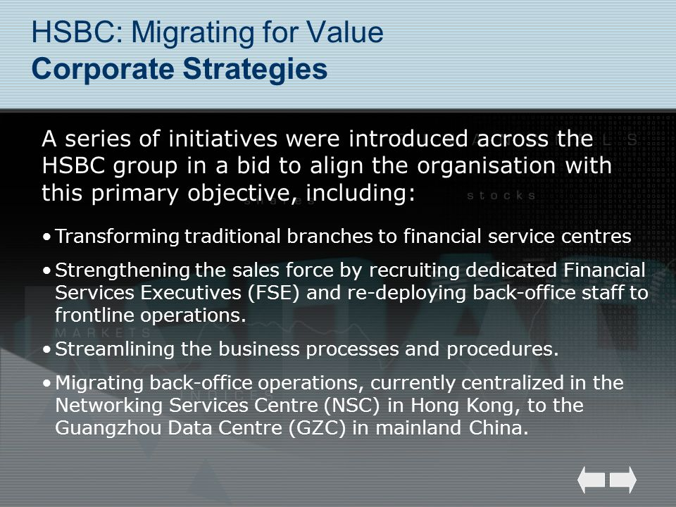 HSBC: Migrating for Value Corporate Strategies Transforming traditional branches to financial service centres Strengthening the sales force by recruit