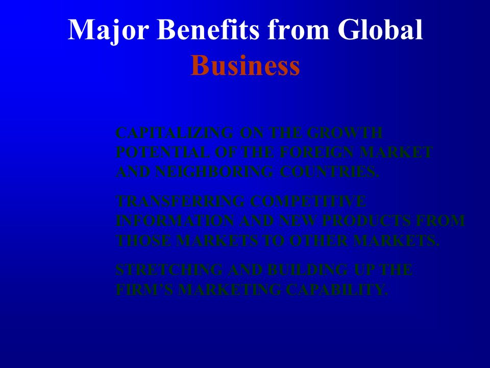 Major Benefits from Global Business CAPITALIZING ON THE GROWTH POTENTIAL OF THE FOREIGN MARKET AND NEIGHBORING COUNTRIES. TRANSFERRING COMPETITIVE INF