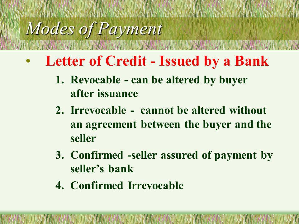 Modes of Payment Letter of Credit - Issued by a Bank 1.Revocable - can be altered by buyer after issuance 2.Irrevocable - cannot be altered without an agreement between the buyer and the seller 3.Confirmed -seller assured of payment by sellers bank 4.Confirmed Irrevocable