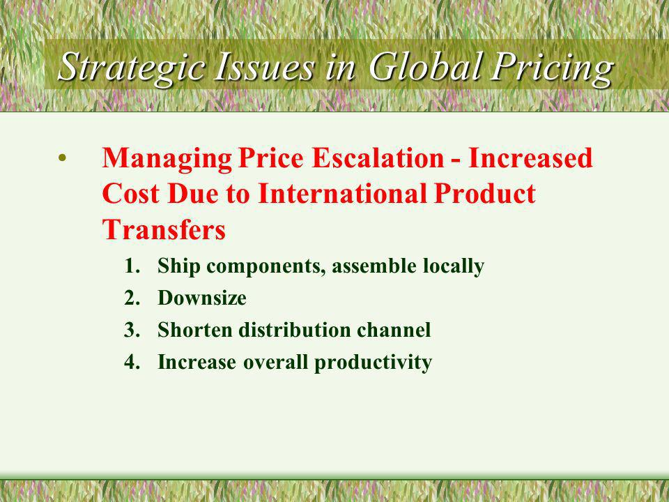 Strategic Issues in Global Pricing Managing Price Escalation - Increased Cost Due to International Product Transfers 1.Ship components, assemble locally 2.Downsize 3.Shorten distribution channel 4.Increase overall productivity