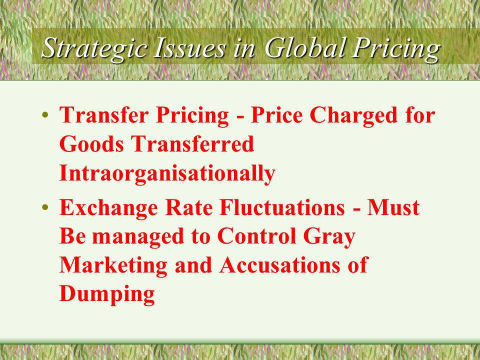 Strategic Issues in Global Pricing Transfer Pricing - Price Charged for Goods Transferred Intraorganisationally Exchange Rate Fluctuations - Must Be managed to Control Gray Marketing and Accusations of Dumping