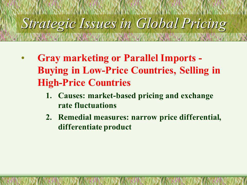 Strategic Issues in Global Pricing Gray marketing or Parallel Imports - Buying in Low-Price Countries, Selling in High-Price Countries 1.Causes: market-based pricing and exchange rate fluctuations 2.Remedial measures: narrow price differential, differentiate product