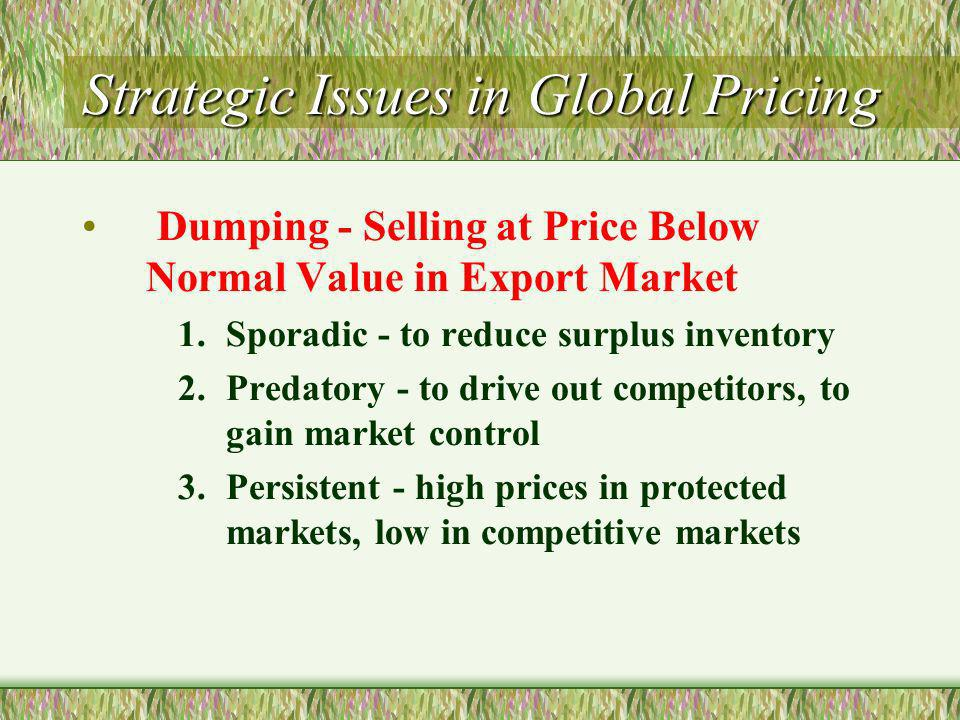 Strategic Issues in Global Pricing Dumping - Selling at Price Below Normal Value in Export Market 1.Sporadic - to reduce surplus inventory 2.Predatory - to drive out competitors, to gain market control 3.Persistent - high prices in protected markets, low in competitive markets