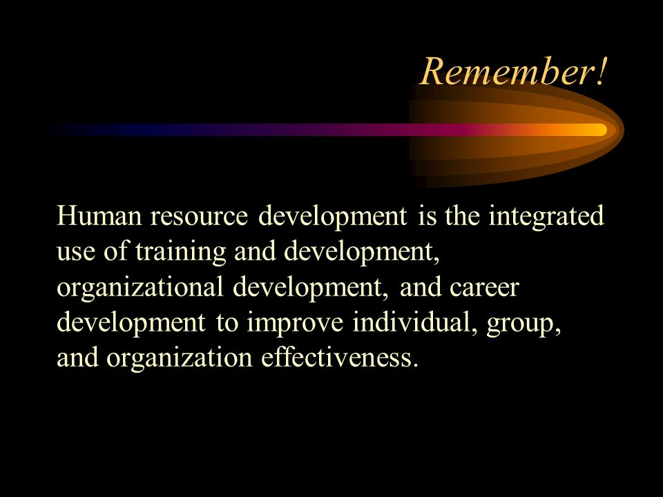 Remember! Human resource development is the integrated use of training and development, organizational development, and career development to improve