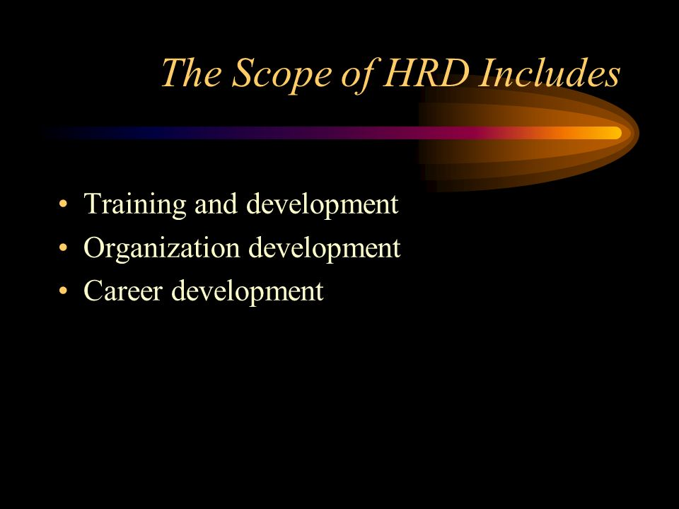 The Scope of HRD Includes Training and development Organization development Career development