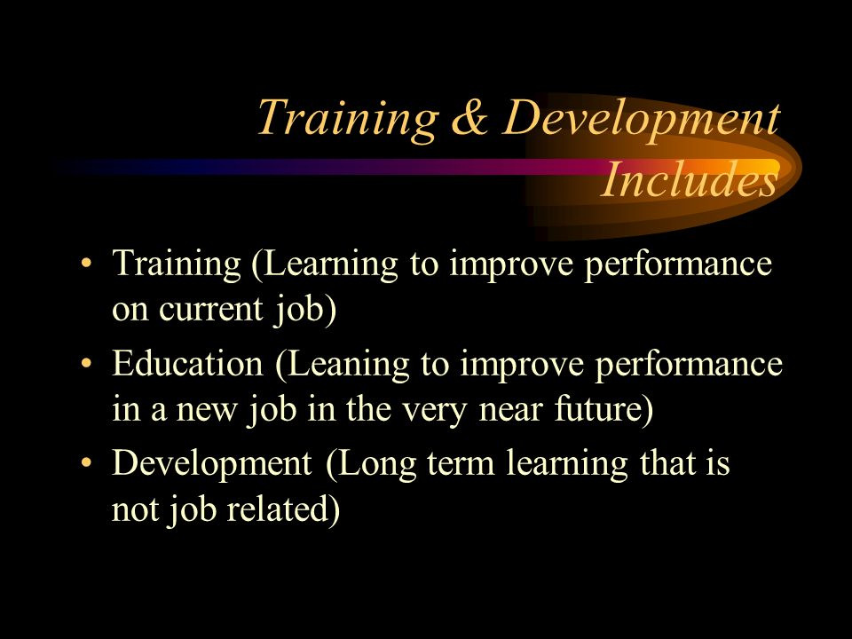 Training & Development Includes Training (Learning to improve performance on current job) Education (Leaning to improve performance in a new job in the very near future) Development (Long term learning that is not job related)