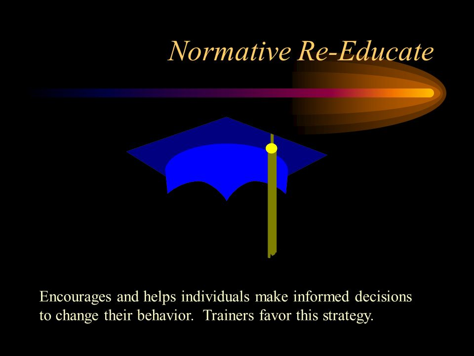Normative Re-Educate Encourages and helps individuals make informed decisions to change their behavior.