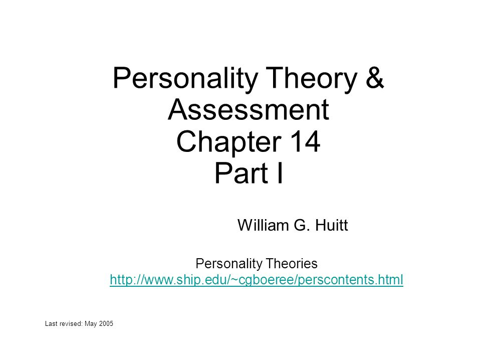 Personality Theory & Assessment Chapter 14 Part I William G. Huitt Last revised: May 2005 Personality Theories http://www.ship.edu/~cgboeree/persconte
