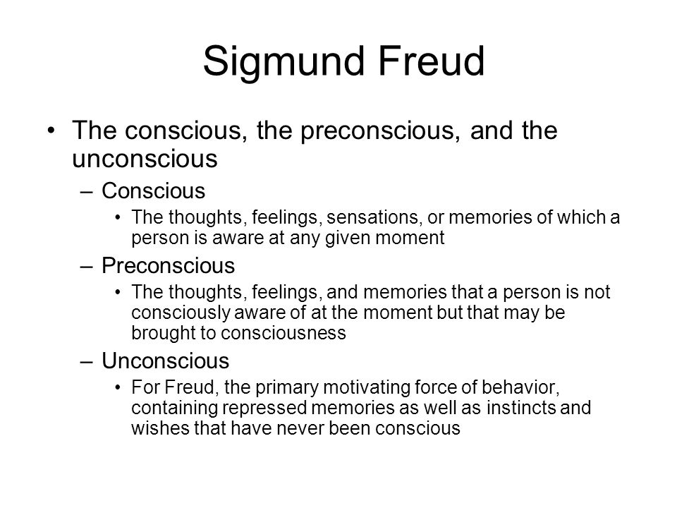 Sigmund Freud The conscious, the preconscious, and the unconscious –Conscious The thoughts, feelings, sensations, or memories of which a person is awa