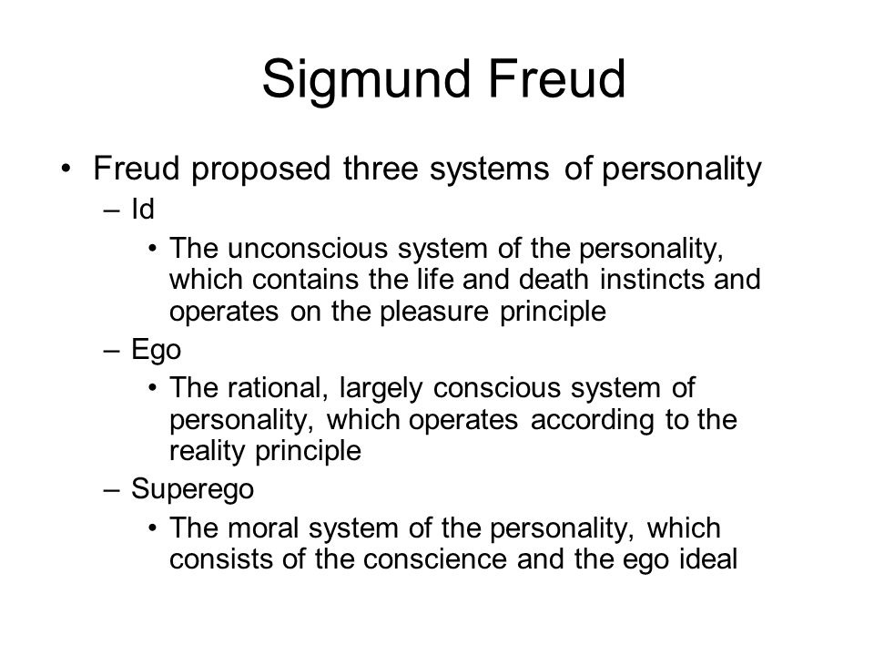 Sigmund Freud Freud proposed three systems of personality –Id The unconscious system of the personality, which contains the life and death instincts a