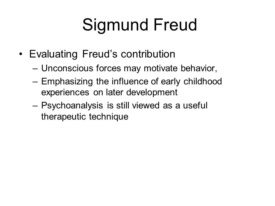 Sigmund Freud Evaluating Freuds contribution –Unconscious forces may motivate behavior, –Emphasizing the influence of early childhood experiences on l