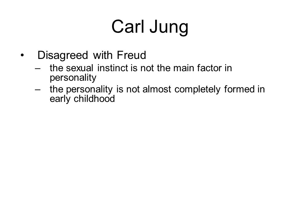 Carl Jung Disagreed with Freud –the sexual instinct is not the main factor in personality –the personality is not almost completely formed in early ch
