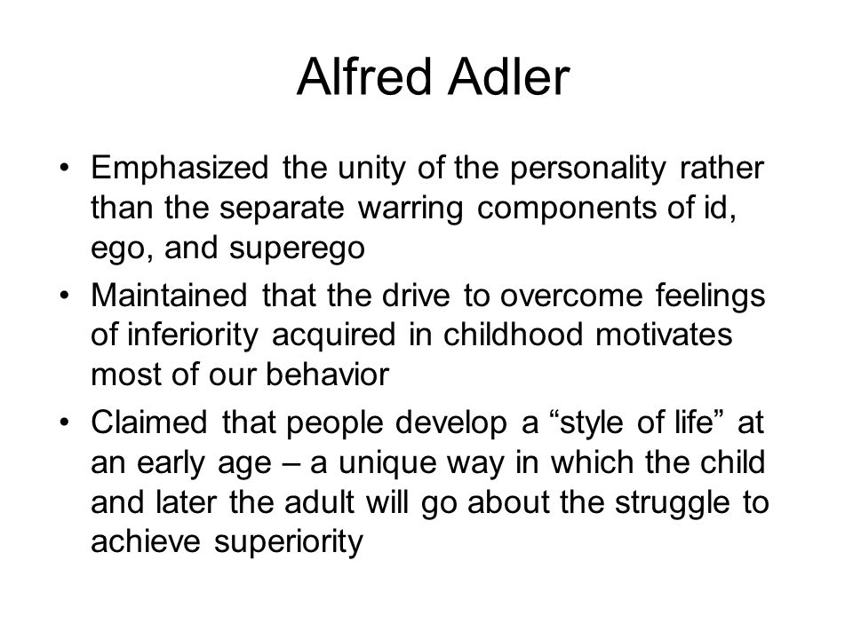 Alfred Adler Emphasized the unity of the personality rather than the separate warring components of id, ego, and superego Maintained that the drive to