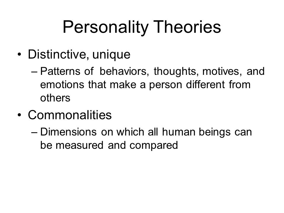 Personality Theories Distinctive, unique –Patterns of behaviors, thoughts, motives, and emotions that make a person different from others Commonalitie