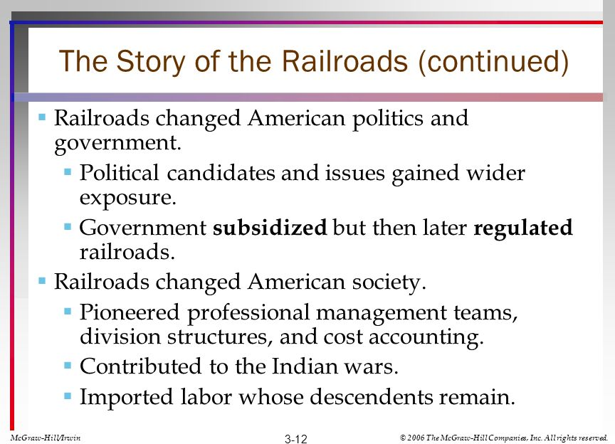 The Story of the Railroads (continued) Railroads changed American politics and government. Political candidates and issues gained wider exposure. Gove
