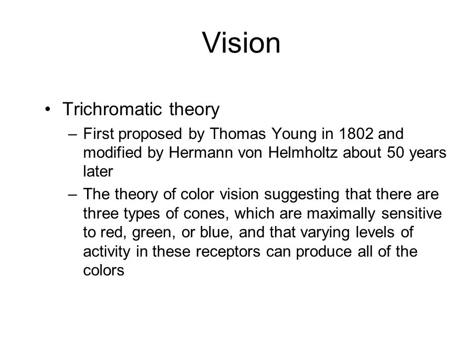 Vision Trichromatic theory –First proposed by Thomas Young in 1802 and modified by Hermann von Helmholtz about 50 years later –The theory of color vis