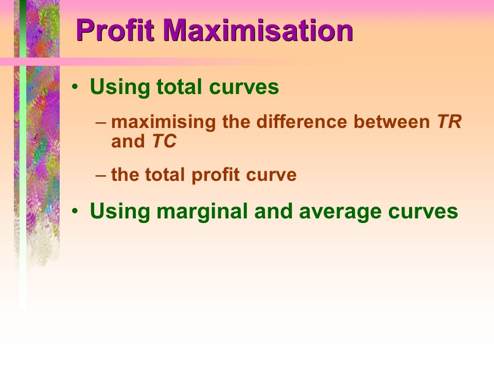 Profit Maximisation Using total curves –maximising the difference between TR and TC –the total profit curve Using marginal and average curves