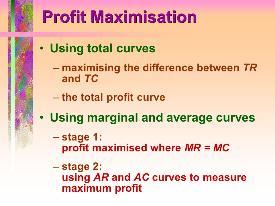 Profit Maximisation Using total curves –maximising the difference between TR and TC –the total profit curve Using marginal and average curves –stage 1