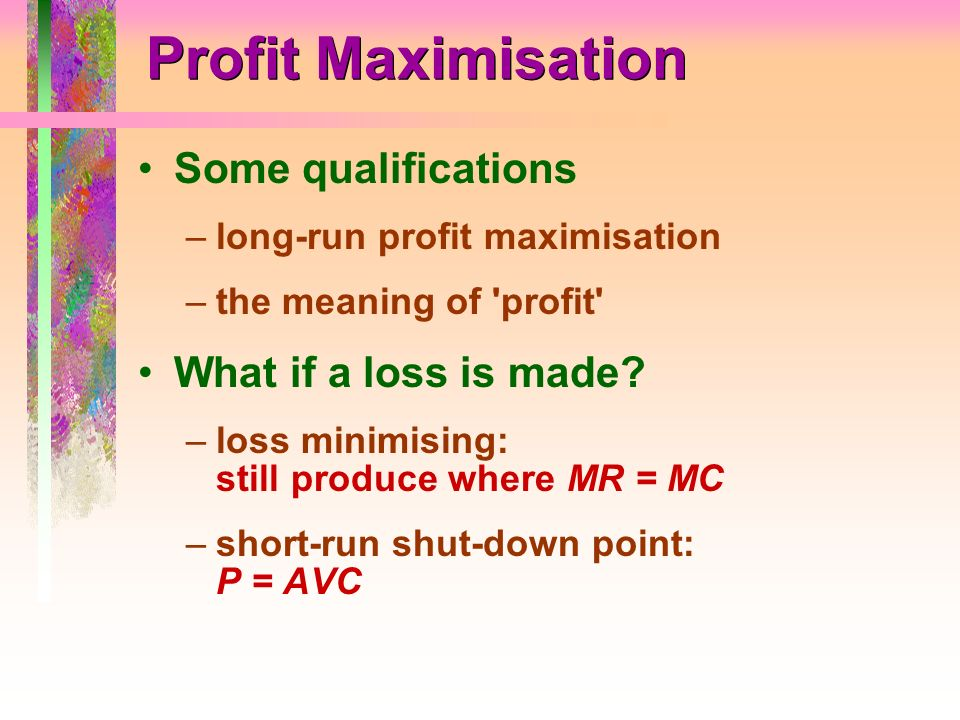 Profit Maximisation Some qualifications –long-run profit maximisation –the meaning of 'profit' What if a loss is made? –loss minimising: still produce
