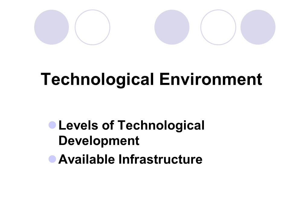 Technological Environment Levels of Technological Development Available Infrastructure