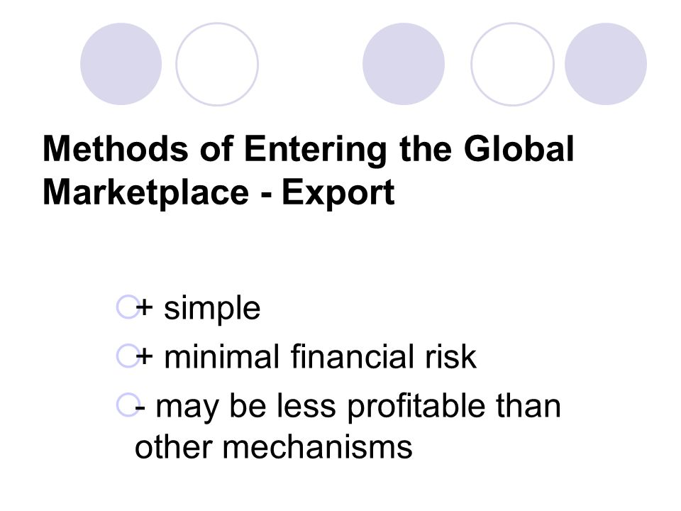 Methods of Entering the Global Marketplace - Export + simple + minimal financial risk - may be less profitable than other mechanisms