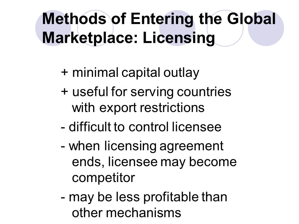 + minimal capital outlay + useful for serving countries with export restrictions - difficult to control licensee - when licensing agreement ends, licensee may become competitor - may be less profitable than other mechanisms Methods of Entering the Global Marketplace: Licensing