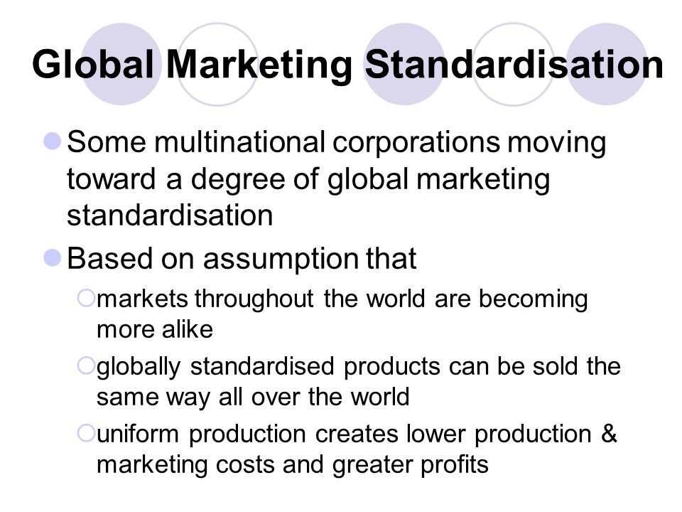 Global Marketing Standardisation Some multinational corporations moving toward a degree of global marketing standardisation Based on assumption that markets throughout the world are becoming more alike globally standardised products can be sold the same way all over the world uniform production creates lower production & marketing costs and greater profits