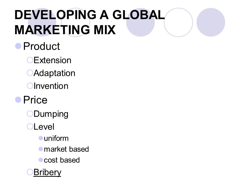 DEVELOPING A GLOBAL MARKETING MIX Product Extension Adaptation Invention Price Dumping Level uniform market based cost based Bribery