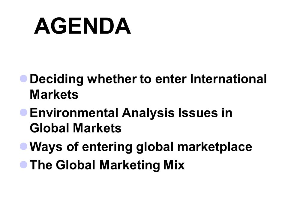 AGENDA Deciding whether to enter International Markets Environmental Analysis Issues in Global Markets Ways of entering global marketplace The Global Marketing Mix