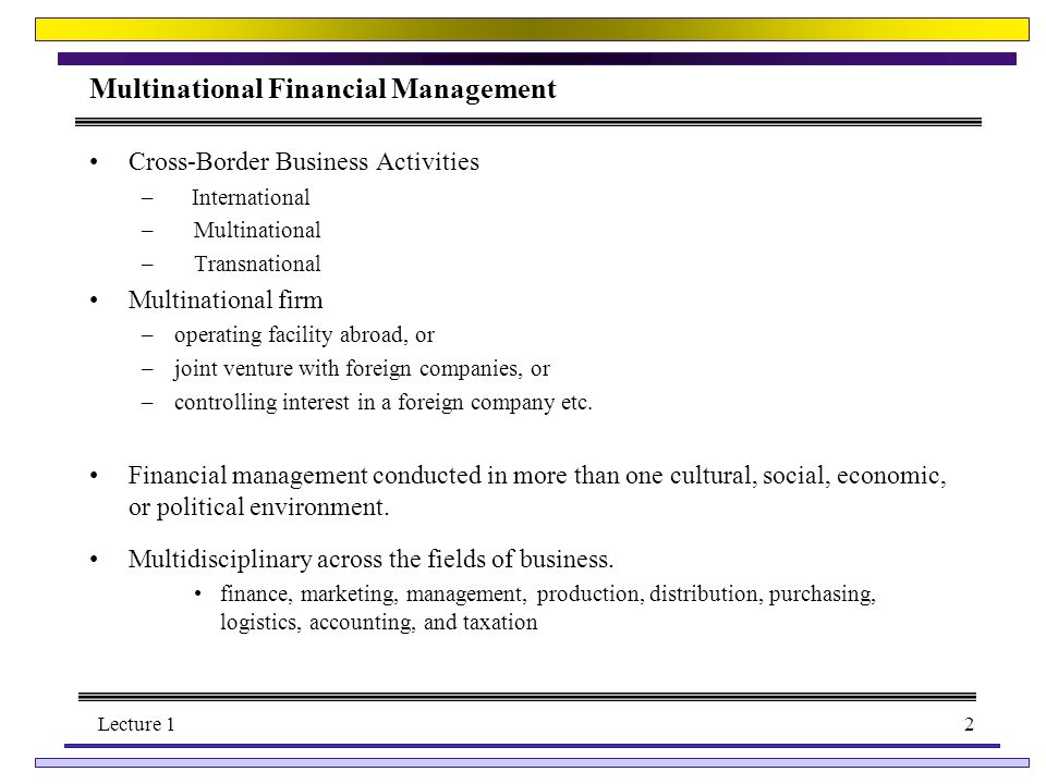 Lecture 12 Multinational Financial Management Cross-Border Business Activities – International –Multinational –Transnational Multinational firm –operating facility abroad, or –joint venture with foreign companies, or –controlling interest in a foreign company etc.