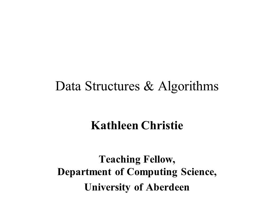 Data Structures & Algorithms Kathleen Christie Teaching Fellow, Department of Computing Science, University of Aberdeen