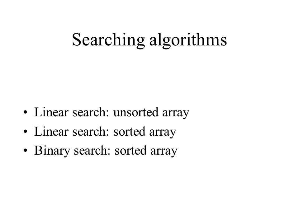 Searching algorithms Linear search: unsorted array Linear search: sorted array Binary search: sorted array