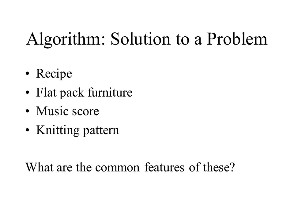 Algorithm: Solution to a Problem Recipe Flat pack furniture Music score Knitting pattern What are the common features of these?
