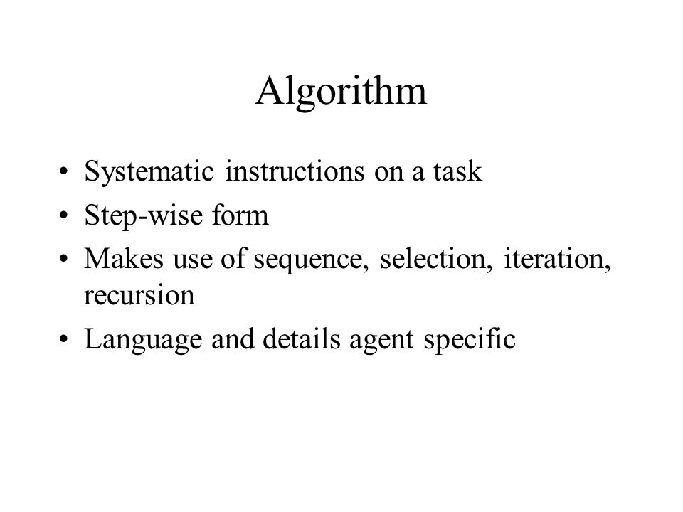 Algorithm Systematic instructions on a task Step-wise form Makes use of sequence, selection, iteration, recursion Language and details agent specific