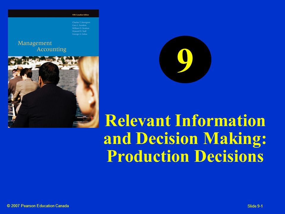 © 2007 Pearson Education Canada Slide 9-1 Relevant Information and Decision Making: Production Decisions 9