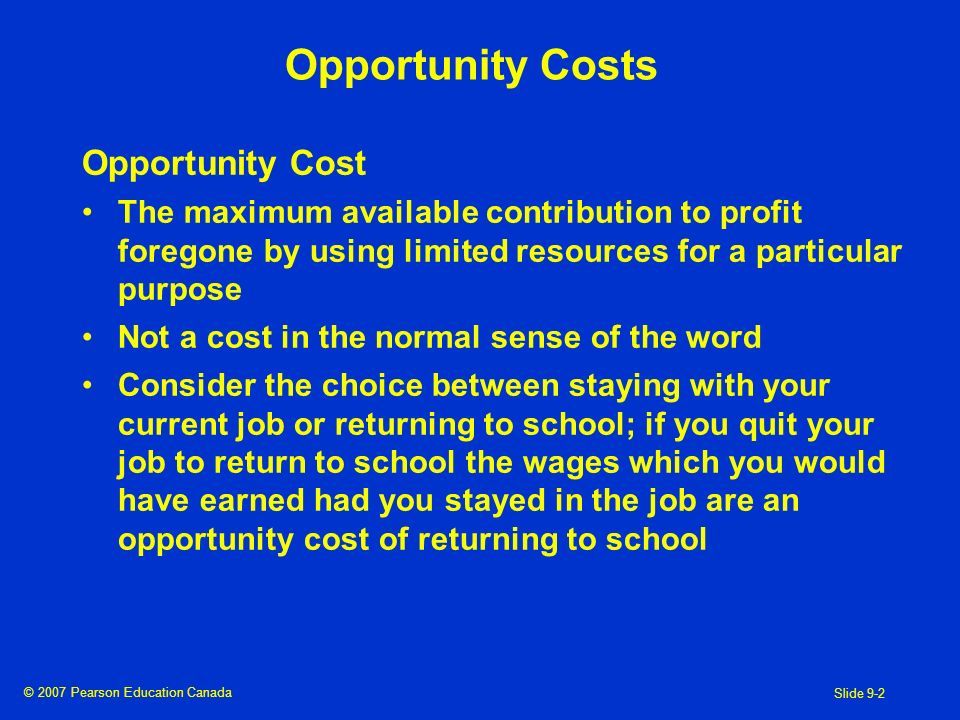 © 2007 Pearson Education Canada Slide 9-2 Opportunity Costs Opportunity Cost The maximum available contribution to profit foregone by using limited resources for a particular purpose Not a cost in the normal sense of the word Consider the choice between staying with your current job or returning to school; if you quit your job to return to school the wages which you would have earned had you stayed in the job are an opportunity cost of returning to school
