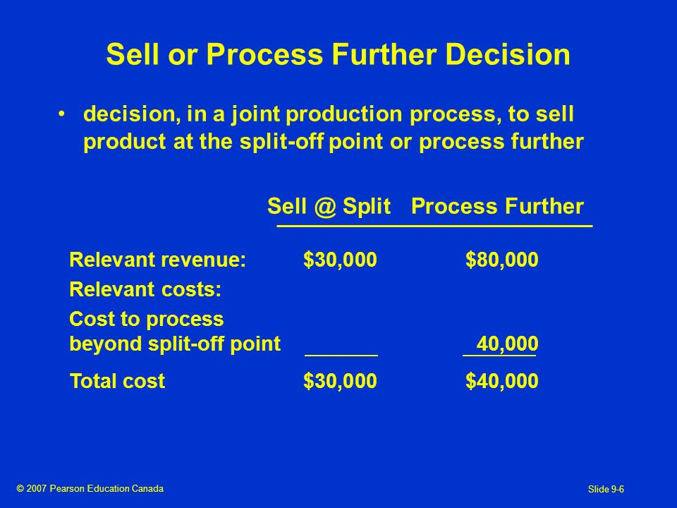 © 2007 Pearson Education Canada Slide 9-6 Sell or Process Further Decision decision, in a joint production process, to sell product at the split-off point or process further SplitProcess Further Relevant revenue:$30,000$80,000 Relevant costs: Cost to process beyond split-off point40,000 Total cost$30,000$40,000
