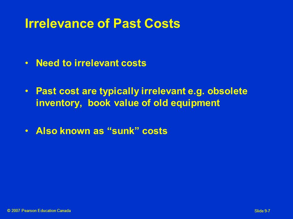 © 2007 Pearson Education Canada Slide 9-7 Irrelevance of Past Costs Need to irrelevant costs Past cost are typically irrelevant e.g.