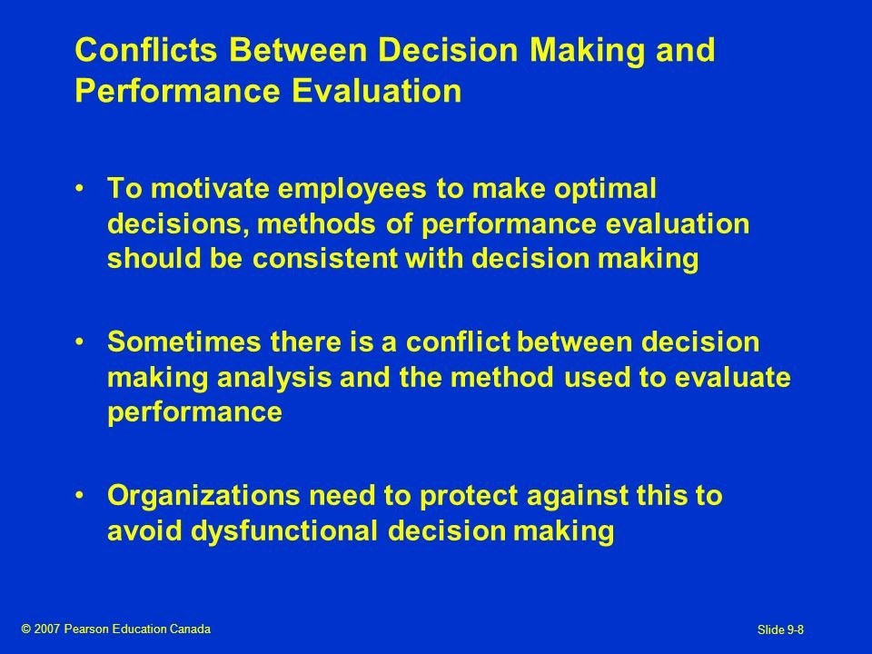 © 2007 Pearson Education Canada Slide 9-8 Conflicts Between Decision Making and Performance Evaluation To motivate employees to make optimal decisions, methods of performance evaluation should be consistent with decision making Sometimes there is a conflict between decision making analysis and the method used to evaluate performance Organizations need to protect against this to avoid dysfunctional decision making