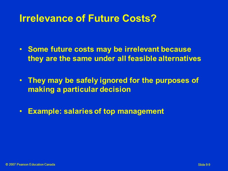 © 2007 Pearson Education Canada Slide 9-9 Irrelevance of Future Costs.