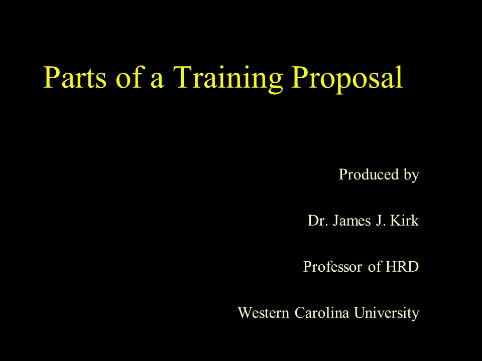 Parts of a Training Proposal Produced by Dr. James J. Kirk Professor of HRD Western Carolina University